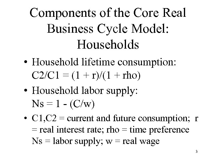 Components of the Core Real Business Cycle Model: Households • Household lifetime consumption: C