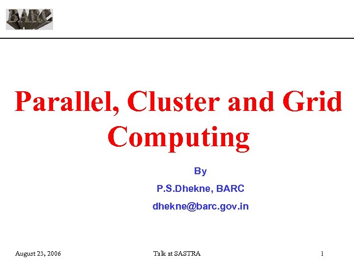 Parallel, Cluster and Grid Computing By P. S. Dhekne, BARC dhekne@barc. gov. in August