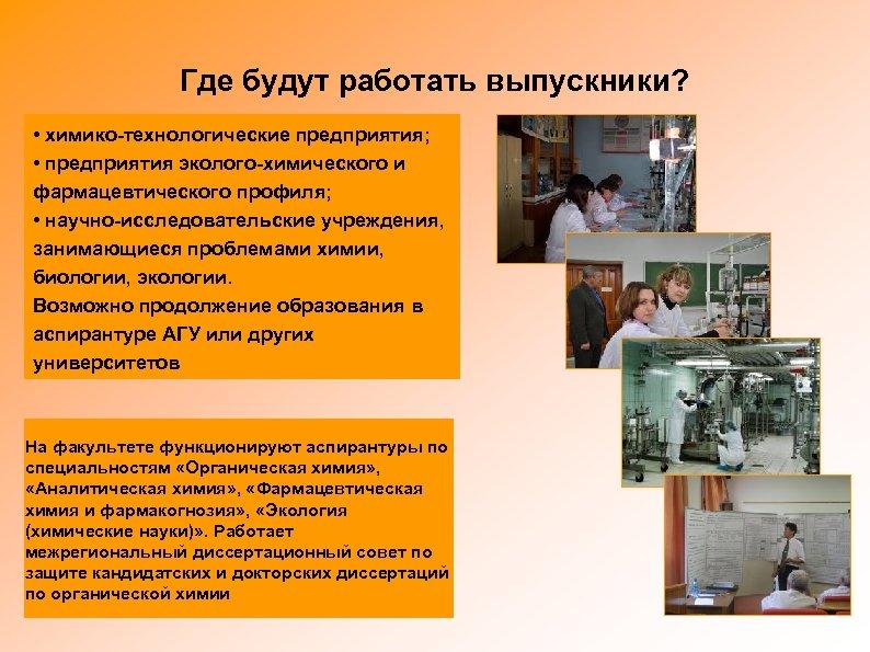 Где будут работать выпускники? • химико-технологические предприятия; • предприятия эколого-химического и фармацевтического профиля; •