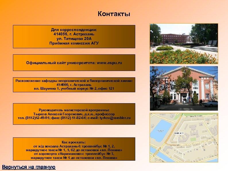 Контакты Для корреспонденции: 414056, г. Астрахань ул. Татищева 20 А Приёмная комиссия АГУ Официальный