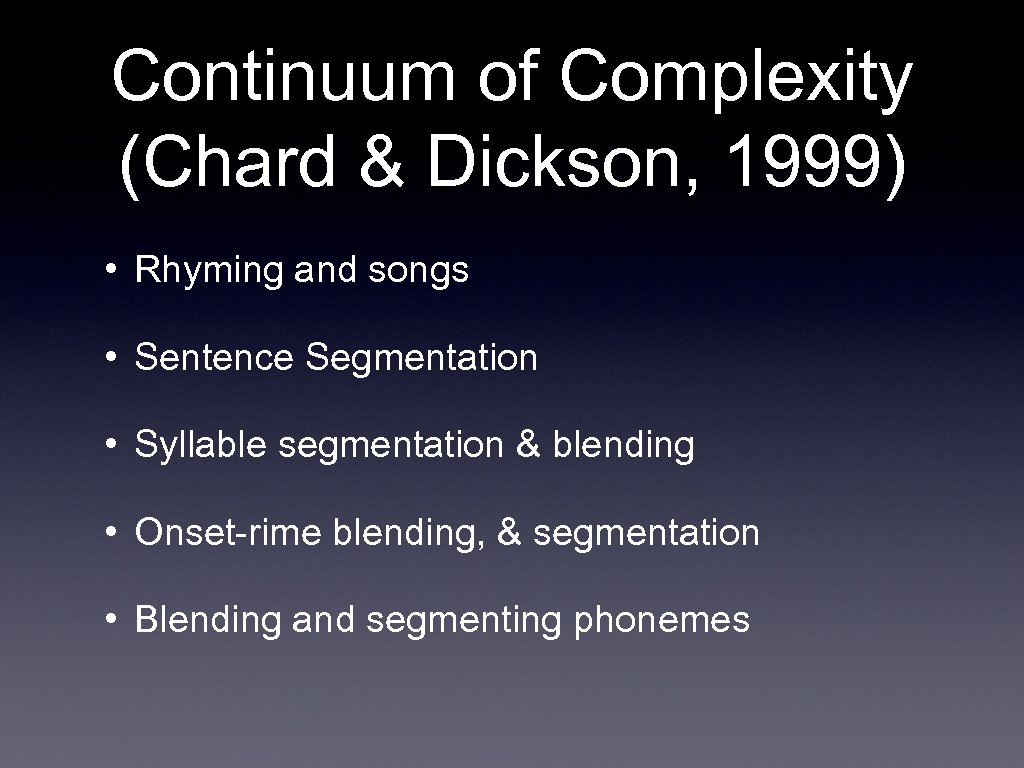 Continuum of Complexity (Chard & Dickson, 1999) • Rhyming and songs • Sentence Segmentation
