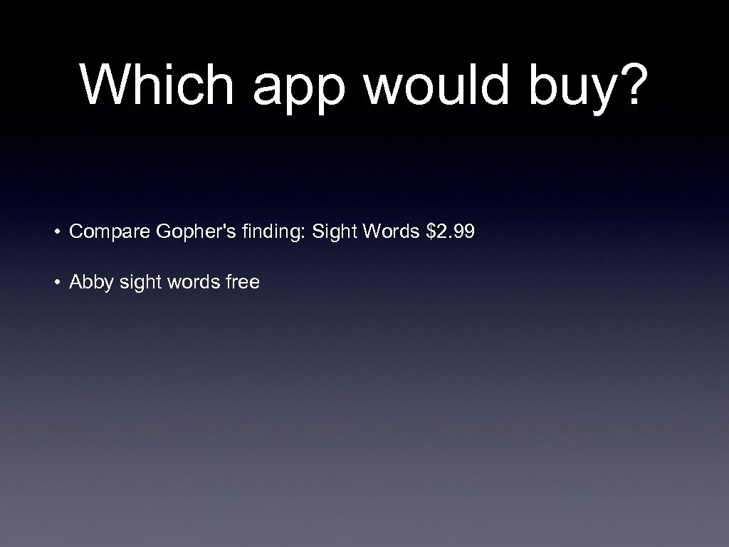 Which app would buy? • Compare Gopher's finding: Sight Words $2. 99 • Abby