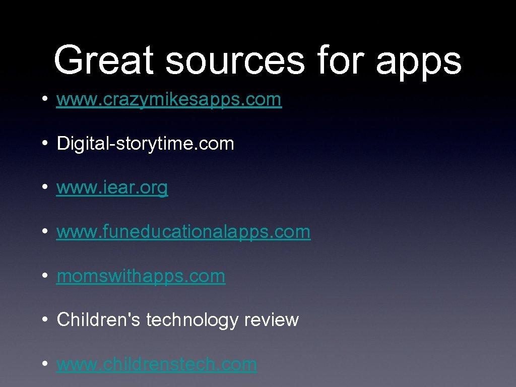 Great sources for apps • www. crazymikesapps. com • Digital-storytime. com • www. iear.