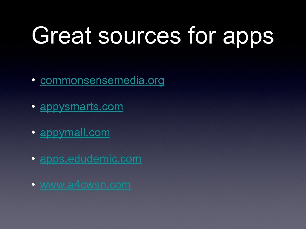 Great sources for apps • commonsensemedia. org • appysmarts. com • appymall. com •
