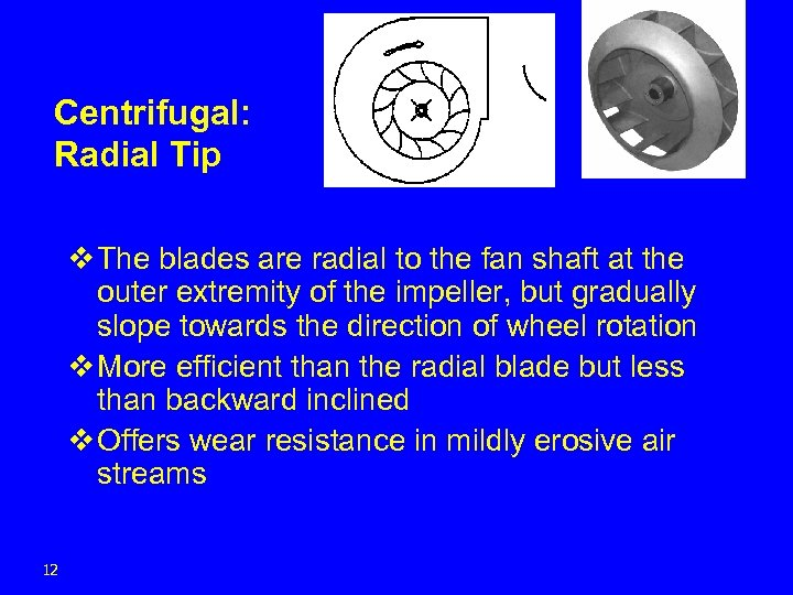 Centrifugal: Radial Tip v The blades are radial to the fan shaft at the