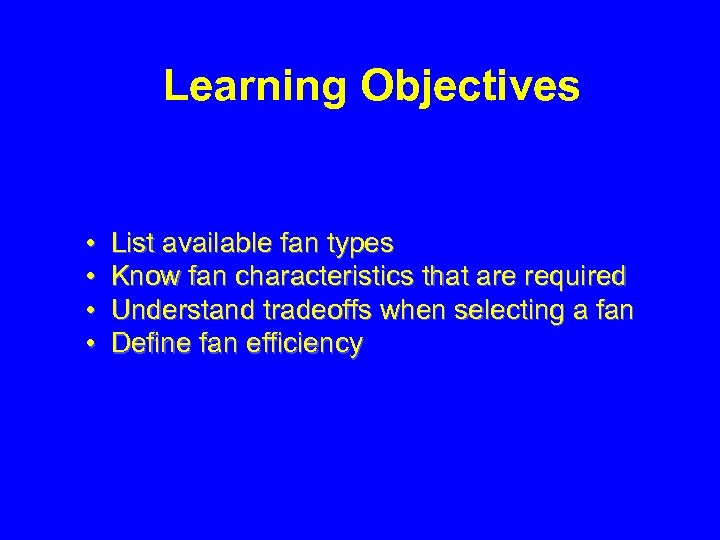 Learning Objectives • • List available fan types Know fan characteristics that are required