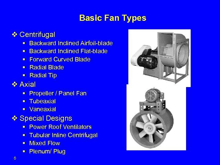 Basic Fan Types v Centrifugal § § § Backward Inclined Airfoil-blade Backward Inclined Flat-blade