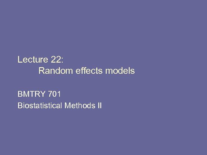 Lecture 22: Random effects models BMTRY 701 Biostatistical Methods II
