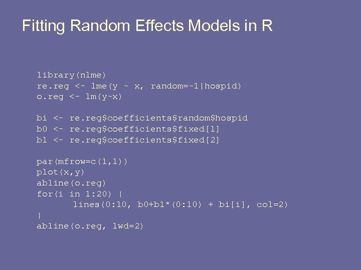 Fitting Random Effects Models in R library(nlme) re. reg <- lme(y ~ x, random=~1 hospid)