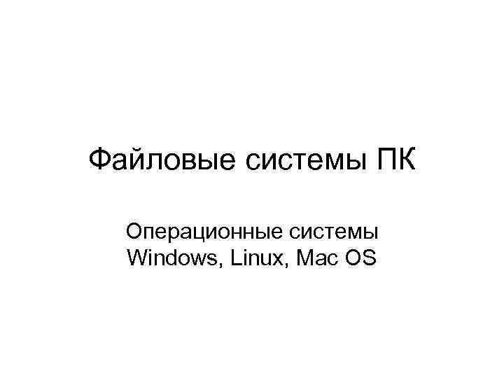 Файловые системы ПК Операционные системы Windows, Linux, Mac OS