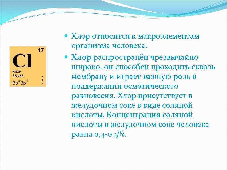 Хлор относится к макроэлементам организма человека. Хлор распространён чрезвычайно широко, он способен проходить