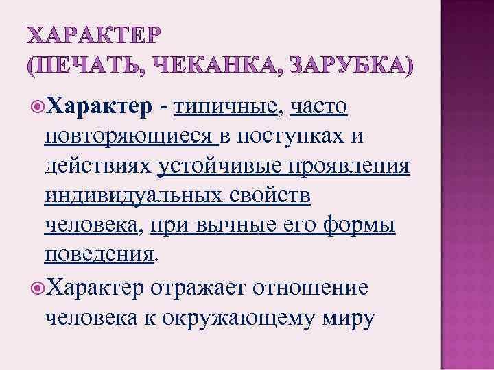 ХАРАКТЕР (ПЕЧАТЬ, ЧЕКАНКА, ЗАРУБКА) Характер - типичные, часто повторяющиеся в поступках и действиях устойчивые