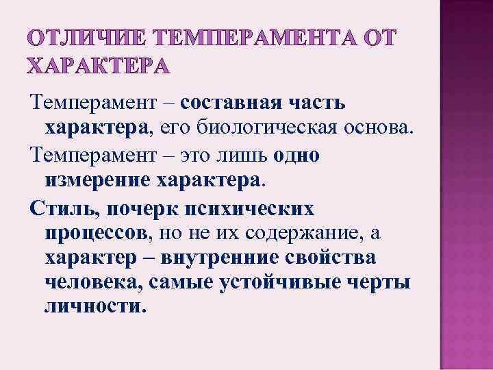 ОТЛИЧИЕ ТЕМПЕРАМЕНТА ОТ ХАРАКТЕРА Темперамент – составная часть характера, его биологическая основа. Темперамент –