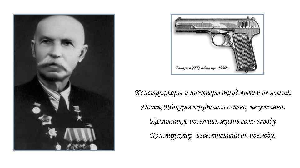 Конструкторы и инженеры вклад внесли не малый Мосин, Токарев трудились славно, не устанно. Калашников