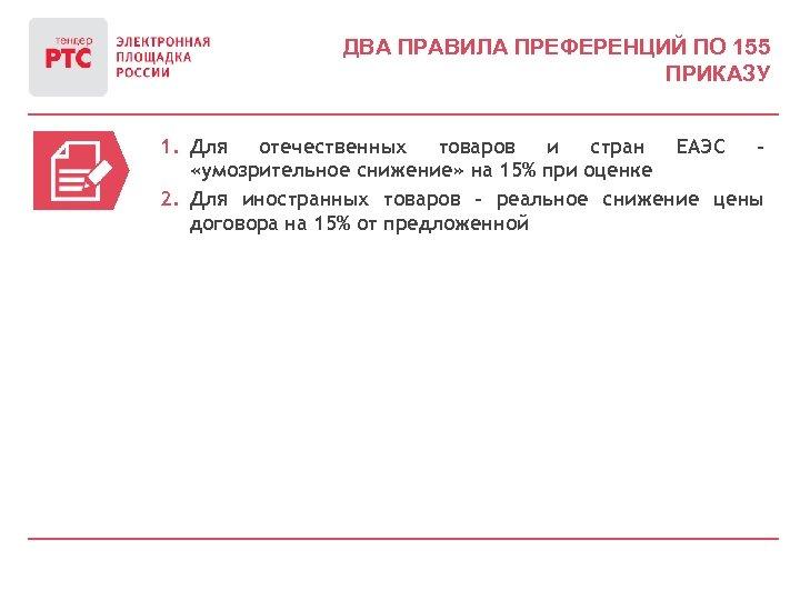 ДВА ПРАВИЛА ПРЕФЕРЕНЦИЙ ПО 155 ПРИКАЗУ 1. Для отечественных товаров и стран ЕАЭС –