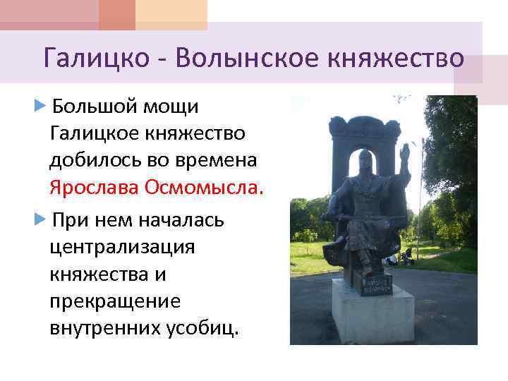 Галицко - Волынское княжество Большой мощи Галицкое княжество добилось во времена Ярослава Осмомысла. При