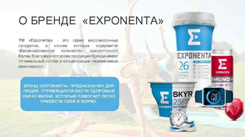 О БРЕНДЕ «EXPONENTA» ТМ «Exponenta» - это серия кисломолочных продуктов, в основе которых содержится