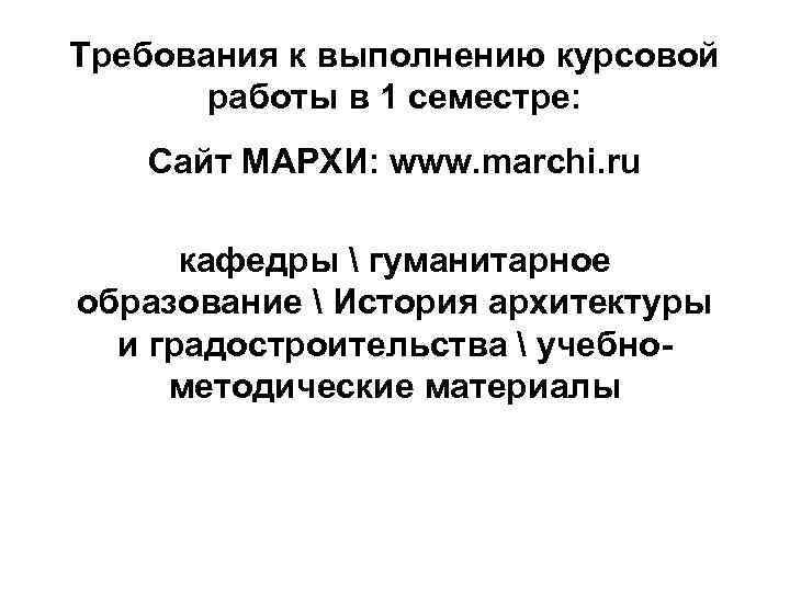 Требования к выполнению курсовой работы в 1 семестре: Сайт МАРХИ: www. marchi. ru кафедры