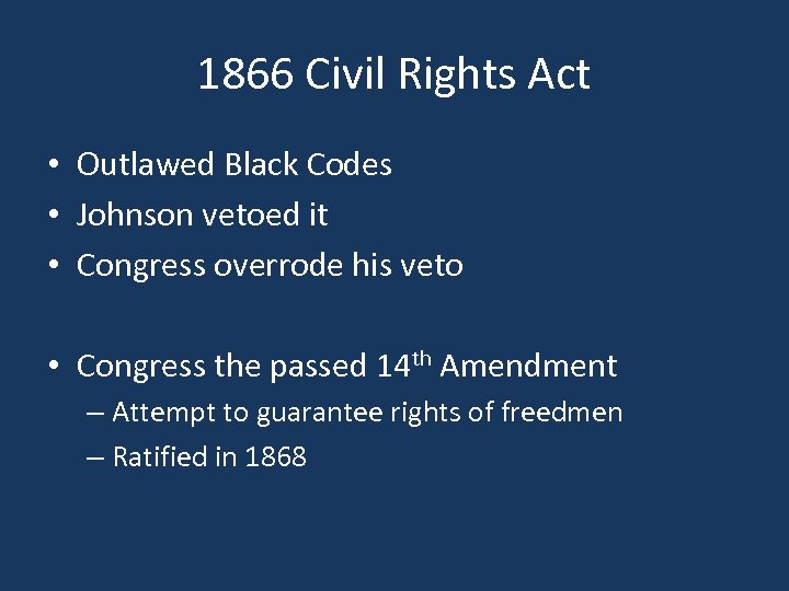 1866 Civil Rights Act • Outlawed Black Codes • Johnson vetoed it • Congress
