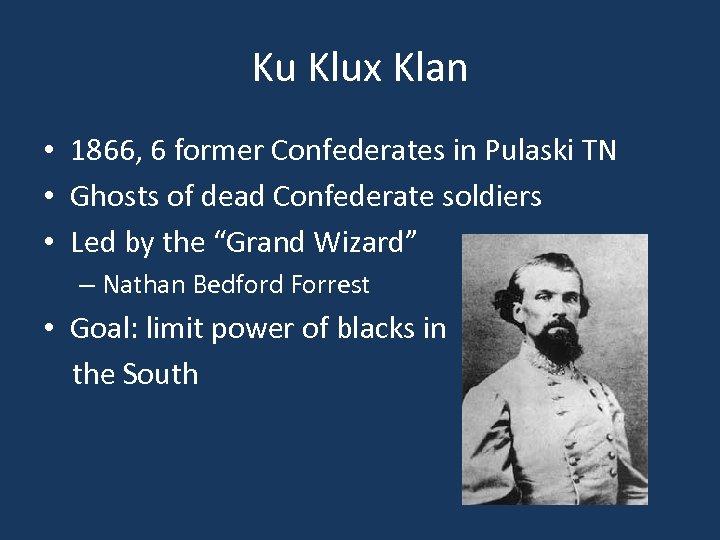Ku Klux Klan • 1866, 6 former Confederates in Pulaski TN • Ghosts of