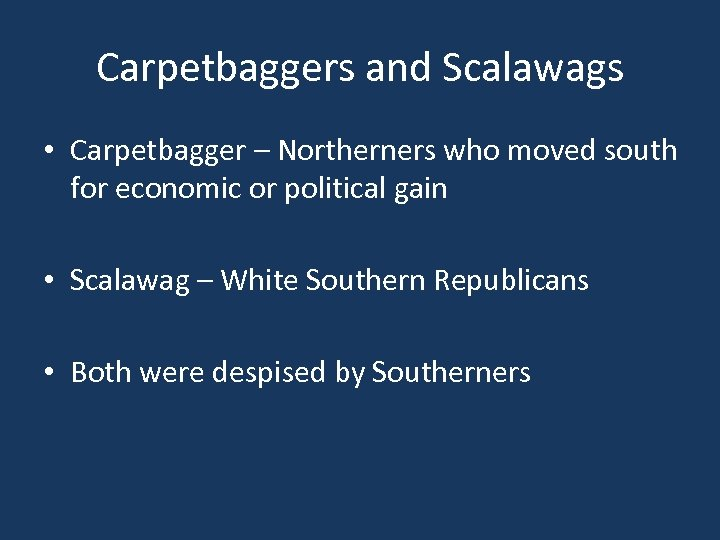 Carpetbaggers and Scalawags • Carpetbagger – Northerners who moved south for economic or political