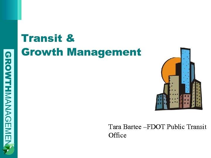GROWTHMANAGEMENT Transit & Growth Management Tara Bartee –FDOT Public Transit Office
