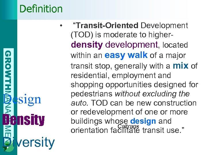 "Definition • GROWTHMANAGEMENT Design Density Diversity ""Transit-Oriented Development (TOD) is moderate to higherdensity development,"