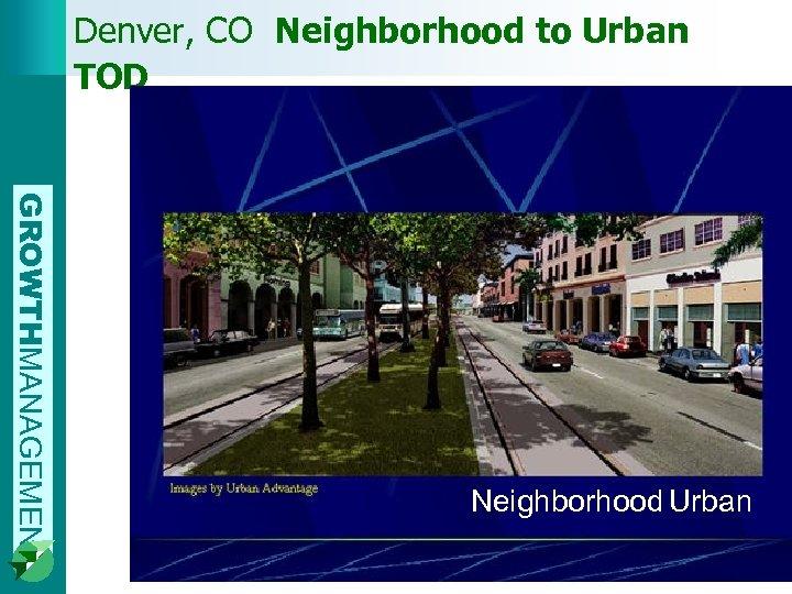 Denver, CO Neighborhood to Urban TOD GROWTHMANAGEMENT Neighborhood Urban