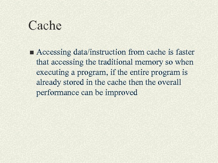 Cache n Accessing data/instruction from cache is faster that accessing the traditional memory so