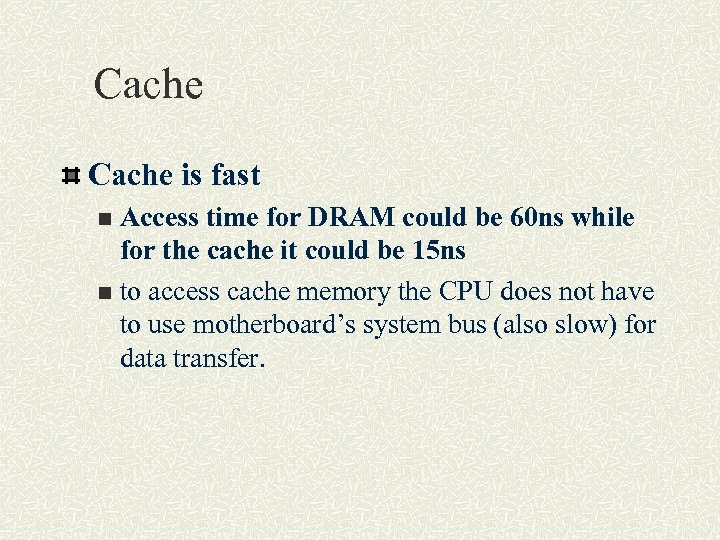 Cache is fast Access time for DRAM could be 60 ns while for the