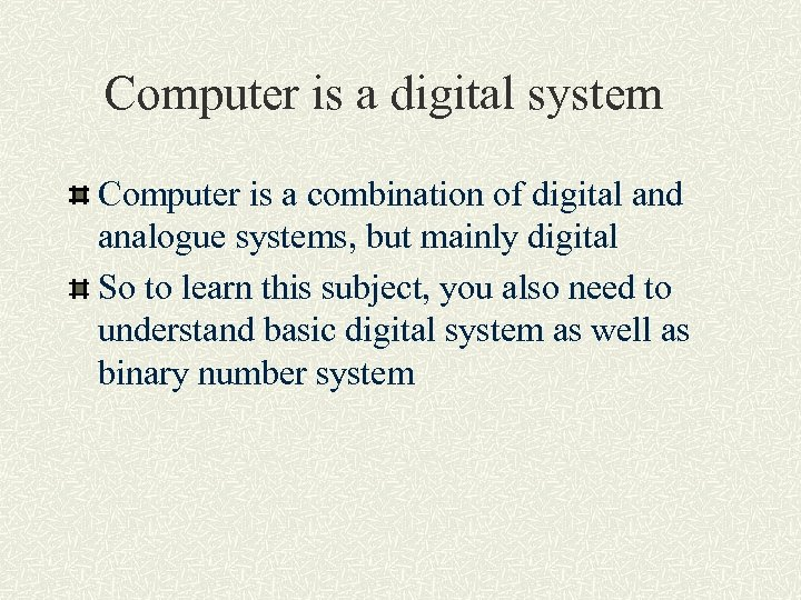 Computer is a digital system Computer is a combination of digital and analogue systems,