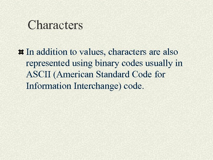 Characters In addition to values, characters are also represented using binary codes usually in
