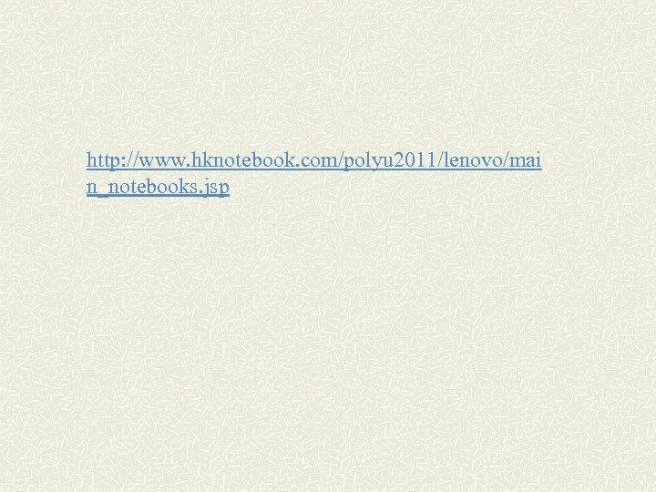 http: //www. hknotebook. com/polyu 2011/lenovo/mai n_notebooks. jsp