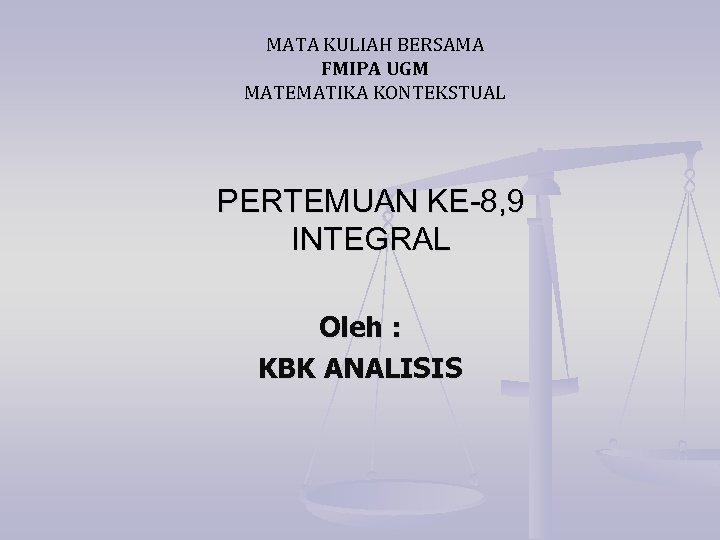 MATA KULIAH BERSAMA FMIPA UGM MATEMATIKA KONTEKSTUAL PERTEMUAN KE-8, 9 INTEGRAL Oleh : KBK