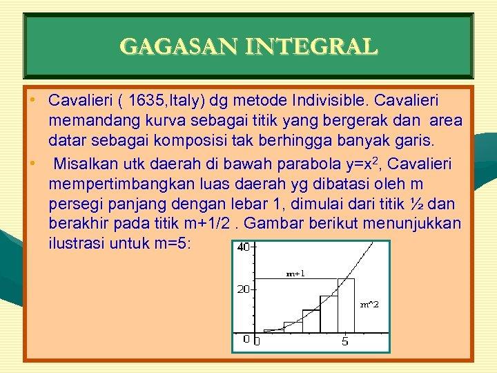 GAGASAN INTEGRAL • Cavalieri ( 1635, Italy) dg metode Indivisible. Cavalieri memandang kurva sebagai