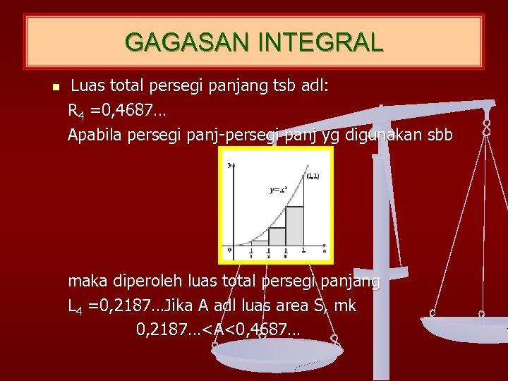 GAGASAN INTEGRAL n Luas total persegi panjang tsb adl: R 4 =0, 4687… Apabila