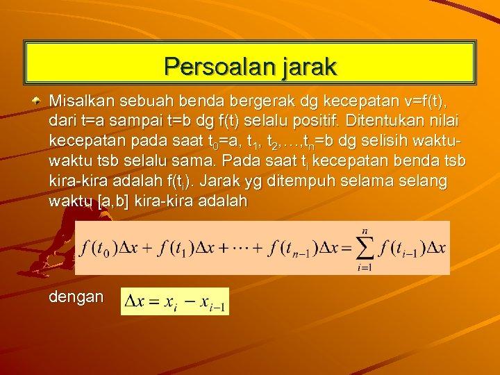 Persoalan jarak Misalkan sebuah benda bergerak dg kecepatan v=f(t), dari t=a sampai t=b dg