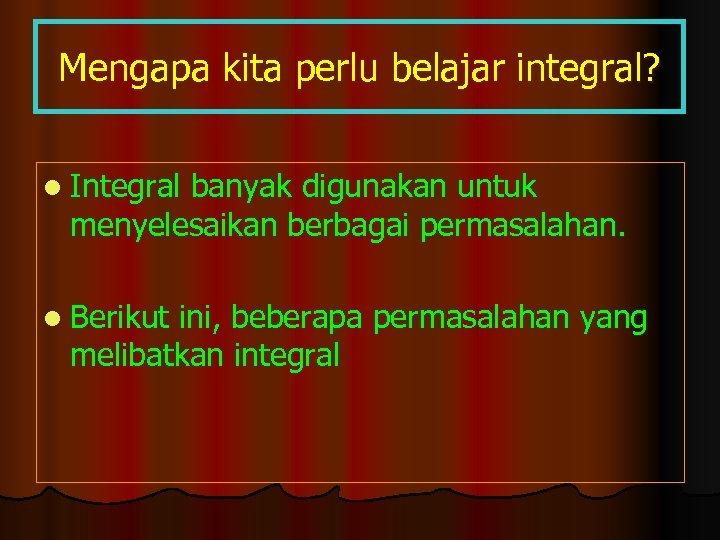Mengapa kita perlu belajar integral? l Integral banyak digunakan untuk menyelesaikan berbagai permasalahan. l