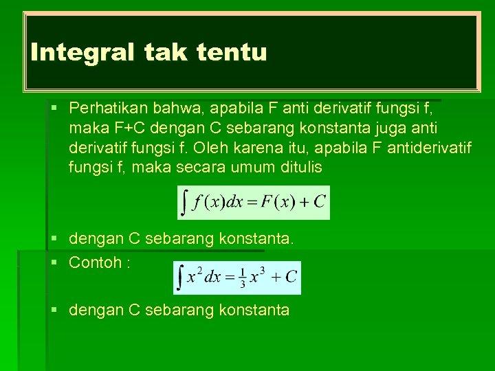 Integral tak tentu § Perhatikan bahwa, apabila F anti derivatif fungsi f, maka F+C