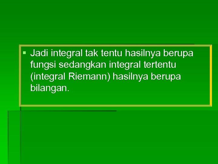 § Jadi integral tak tentu hasilnya berupa fungsi sedangkan integral tertentu (integral Riemann) hasilnya