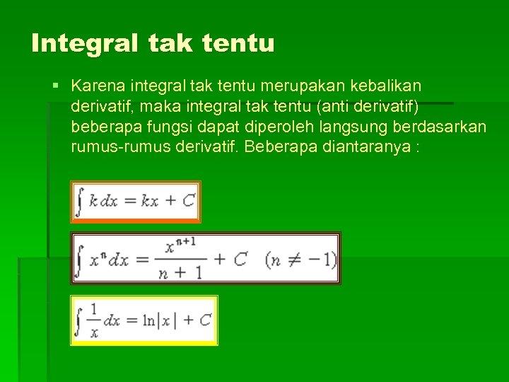 Integral tak tentu § Karena integral tak tentu merupakan kebalikan derivatif, maka integral tak