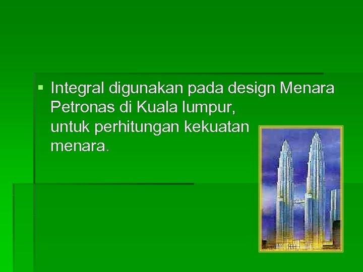 § Integral digunakan pada design Menara Petronas di Kuala lumpur, untuk perhitungan kekuatan menara.