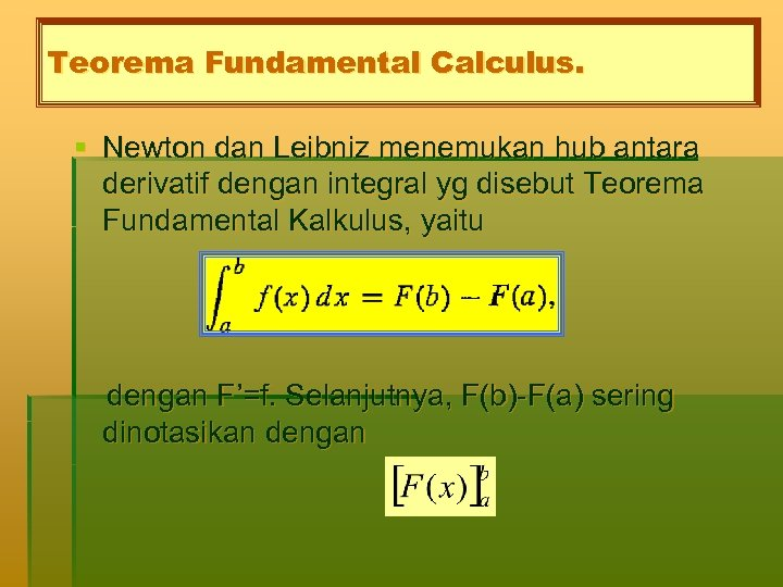 Teorema Fundamental Calculus. § Newton dan Leibniz menemukan hub antara derivatif dengan integral yg