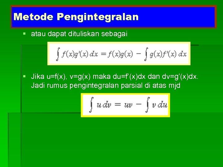 Metode Pengintegralan § atau dapat dituliskan sebagai § Jika u=f(x), v=g(x) maka du=f'(x)dx dan