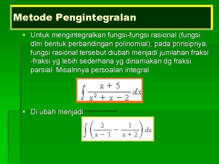 Metode Pengintegralan § Untuk mengintegralkan fungsi-fungsi rasional (fungsi dlm bentuk perbandingan polinomial), pada prinsipnya,