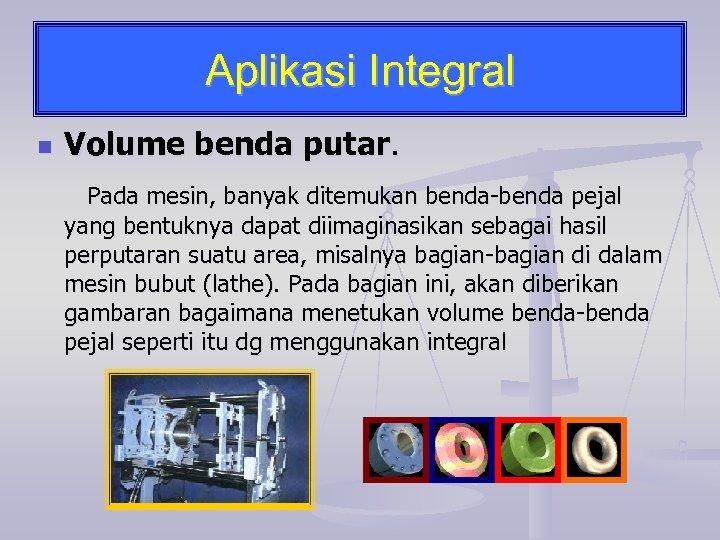 Aplikasi Integral n Volume benda putar. Pada mesin, banyak ditemukan benda-benda pejal yang bentuknya