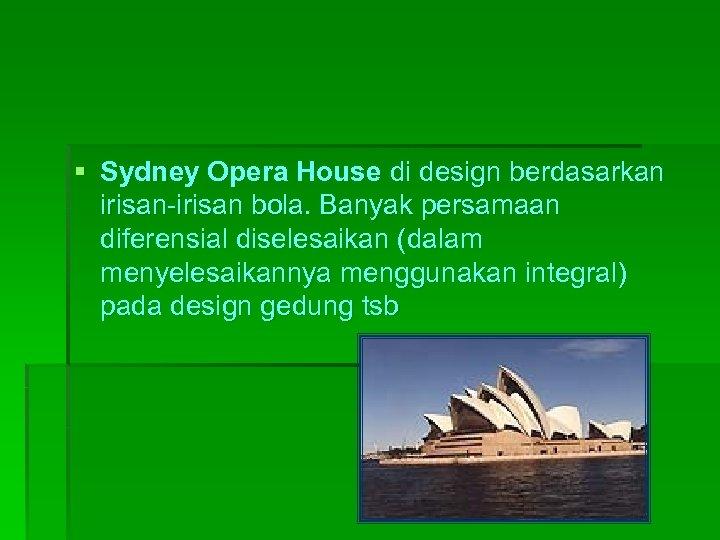 § Sydney Opera House di design berdasarkan irisan-irisan bola. Banyak persamaan diferensial diselesaikan (dalam