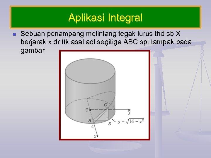 Aplikasi Integral n Sebuah penampang melintang tegak lurus thd sb X berjarak x dr