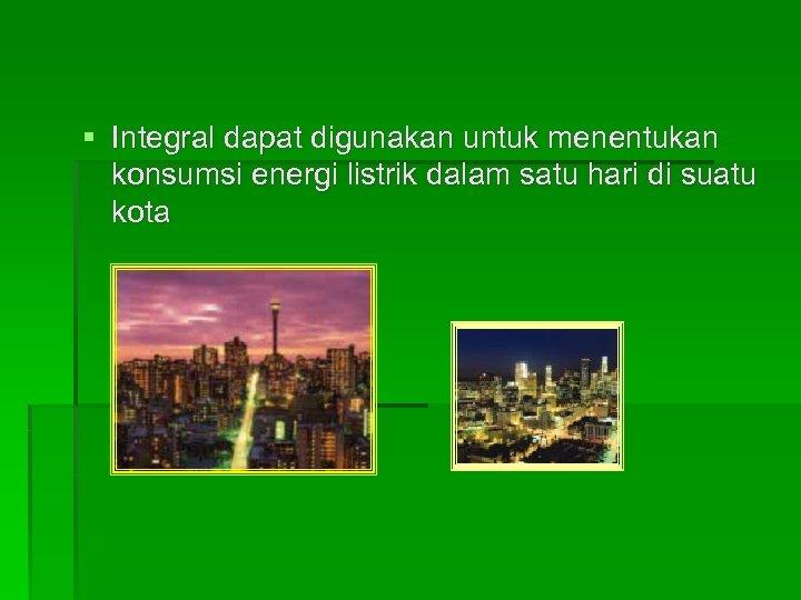 § Integral dapat digunakan untuk menentukan konsumsi energi listrik dalam satu hari di suatu