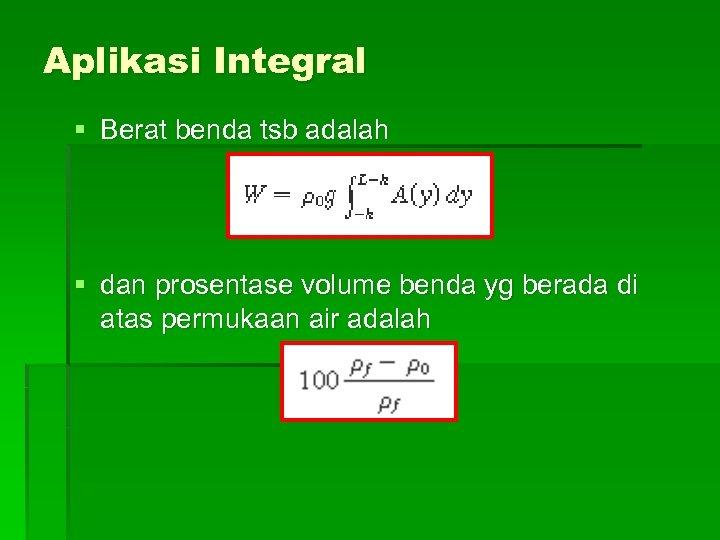 Aplikasi Integral § Berat benda tsb adalah § dan prosentase volume benda yg berada